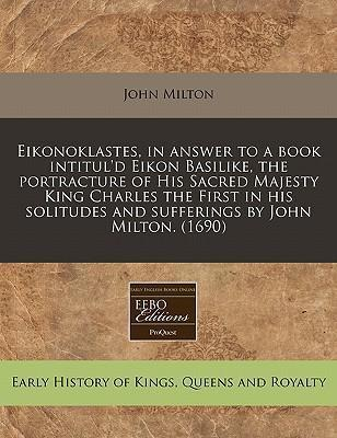Eikonoklastes, in Answer to a Book Intitul'd Eikon Basilike, the Portracture of His Sacred Majesty King Charles the First in His Solitudes and Sufferings by John Milton. (1690)