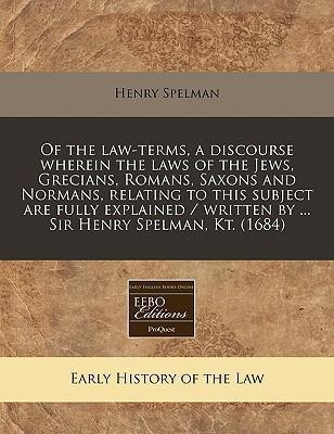 Of the Law-Terms, a Discourse Wherein the Laws of the Jews, Grecians, Romans, Saxons and Normans, Relating to This Subject Are Fully Explained / Written by ... Sir Henry Spelman, Kt. (1684)
