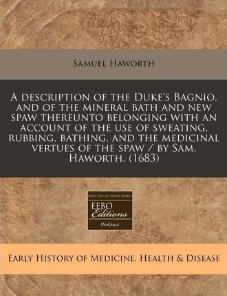 A Description of the Duke's Bagnio, and of the Mineral Bath and New Spaw Thereunto Belonging with an Account of the Use of Sweating, Rubbing, Bathing, and the Medicinal Vertues of the Spaw / By Sam. Haworth. (1683)