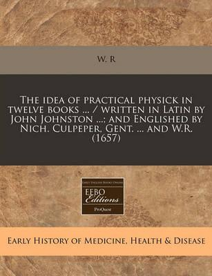 The Idea of Practical Physick in Twelve Books ... / Written in Latin by John Johnston ...; And Englished by Nich. Culpeper, Gent. ... and W.R. (1657)