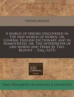 A World of Errors Discovered in the New World of Words, Or, General English Dictionary, and in Nomothetes, Or, the Interpreter of Law-Words and Terms by Tho. Blount ... Esq. (1673)
