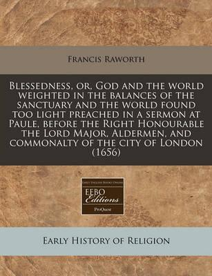 Blessedness, Or, God and the World Weighted in the Balances of the Sanctuary and the World Found Too Light Preached in a Sermon at Paule, Before the Right Honourable the Lord Major, Aldermen, and Commonalty of the City of London (1656)