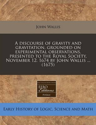 A Discourse of Gravity and Gravitation, Grounded on Experimental Observations, Presented to the Royal Society, November 12. 1674 by John Wallis ... (1675)