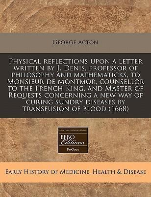 Physical Reflections Upon a Letter Written by J. Denis, Professor of Philosophy and Mathematicks, to Monsieur de Montmor, Counsellor to the French King, and Master of Requests Concerning a New Way of Curing Sundry Diseases by Transfusion of Blood (1668)