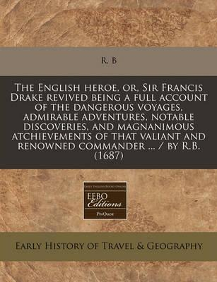 The English Heroe, Or, Sir Francis Drake Revived Being a Full Account of the Dangerous Voyages, Admirable Adventures, Notable Discoveries, and Magnanimous Atchievements of That Valiant and Renowned Commander ... / By R.B. (1687)