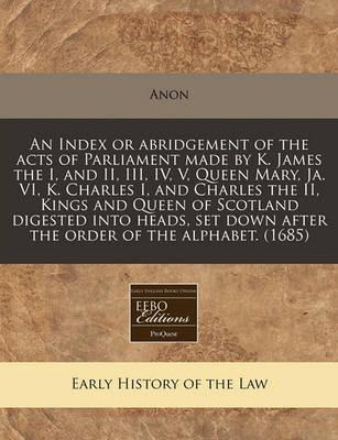 An Index or Abridgement of the Acts of Parliament Made by K. James the I, and II, III, IV, V, Queen Mary, Ja. VI, K. Charles I, and Charles the II, Kings and Queen of Scotland Digested Into Heads, Set Down After the Order of the Alphabet. (1685)