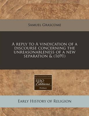 A Reply to a Vindication of a Discourse Concerning the Unreasonableness of a New Separation & (1691)