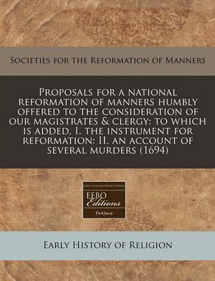 Proposals for a National Reformation of Manners Humbly Offered to the Consideration of Our Magistrates & Clergy