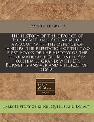 The History of the Divorce of Henry VIII and Katharine of Arragon with the Defence of Sanders, the Refutation of the Two First Books of the History of the Reformation of Dr. Burnett / By Joachim Le Grand; With Dr. Burnett's Answer and Vindication (1690)