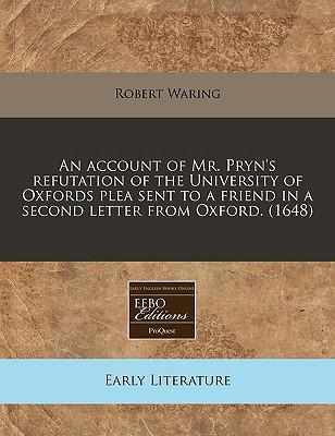 An Account of Mr. Pryn's Refutation of the University of Oxfords Plea Sent to a Friend in a Second Letter from Oxford. (1648)