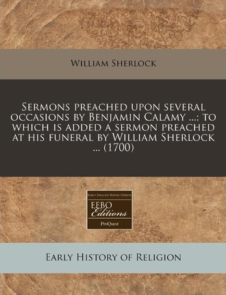 Sermons Preached Upon Several Occasions by Benjamin Calamy ...; To Which Is Added a Sermon Preached at His Funeral by William Sherlock ... (1700)