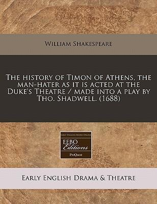 The History of Timon of Athens, the Man-Hater as It Is Acted at the Duke's Theatre / Made Into a Play by Tho. Shadwell. (1688)