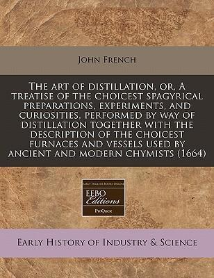 The Art of Distillation, Or, a Treatise of the Choicest Spagyrical Preparations, Experiments, and Curiosities, Performed by Way of Distillation Together with the Description of the Choicest Furnaces and Vessels Used by Ancient and Modern Chymists (1664)