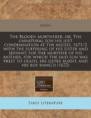 The Bloody Murtherer, Or, the Unnatural Son His Just Condemnation at the Assizes, 1671/2 with the Suffering of His Sister and Servant, for the Murther of His Mother, for Which the Said Son Was Prest to Death, His Sister Burnt, and His Boy Hang'd (1672)