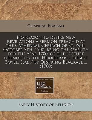 No Reason to Desire New Revelations a Sermon Preach'd at the Cathedral-Church of St. Paul, October 7th, 1700, Being the Seventh for the Year 1700, of the Lecture Founded by the Honourable Robert Boyle, Esq. / By Ofspring Blackall ... (1700)