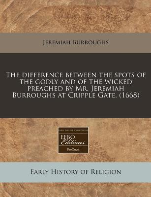 The Difference Between the Spots of the Godly and of the Wicked Preached by Mr. Jeremiah Burroughs at Cripple Gate. (1668)