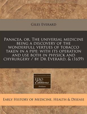 Panacea, Or, the Universal Medicine Being a Discovery of the Wonderfull Vertues of Tobacco Taken in a Pipe