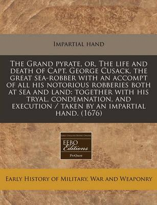 The Grand Pyrate, Or, the Life and Death of Capt. George Cusack, the Great Sea-Robber with an Accompt of All His Notorious Robberies Both at Sea and Land
