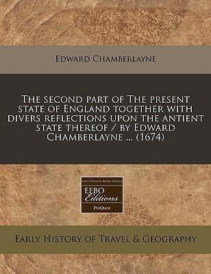 The Second Part of the Present State of England Together with Divers Reflections Upon the Antient State Thereof / By Edward Chamberlayne ... (1674)
