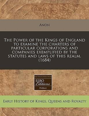 The Power of the Kings of England to Examine the Charters of Particular Corporations and Companies Exemplified by the Statutes and Laws of This Realm. (1684)