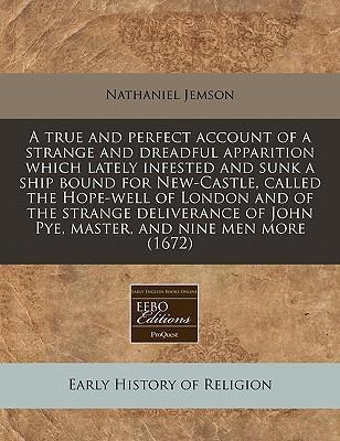 A True and Perfect Account of a Strange and Dreadful Apparition Which Lately Infested and Sunk a Ship Bound for New-Castle, Called the Hope-Well of London and of the Strange Deliverance of John Pye, Master, and Nine Men More (1672)