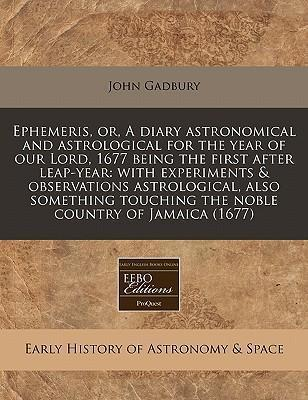 Ephemeris, Or, a Diary Astronomical and Astrological for the Year of Our Lord, 1677 Being the First After Leap-Year