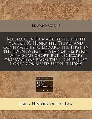 Magna Charta Made in the Ninth Year of K. Henry the Third, and Confirmed by K. Edward the First, in the Twenty-Eighth Year of His Reign with Some Short, But Necessary Observations from the L. Chief Just. Coke's Comments Upon It (1680)