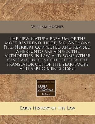 The New Natura Brevium of the Most Reverend Judge, Mr. Anthony Fitz-Herbert Corrected and Revised; Whereunto Are Added, the Authorities in Law, and Some Other Cases and Notes Collected by the Translator Out of the Year-Books and Abridgments (1687)