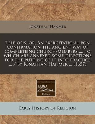 Teleiosis, Or, an Exercitation Upon Confirmation the Ancient Way of Completeing Church-Members ...