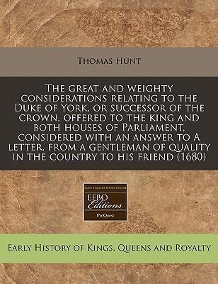 The Great and Weighty Considerations Relating to the Duke of York, or Successor of the Crown, Offered to the King and Both Houses of Parliament, Considered with an Answer to a Letter, from a Gentleman of Quality in the Country to His Friend (1680)