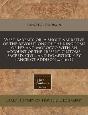West Barbary, Or, a Short Narrative of the Revolutions of the Kingdoms of Fez and Morocco with an Account of the Present Customs, Sacred, Civil, and Domestick / By Lancelot Addison ... (1671)
