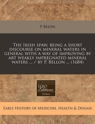 The Irish Spaw, Being a Short Discourse on Mineral Waters in General with a Way of Improving by Art Weakly Impregnated Mineral Waters ... / By P. Bellon ... (1684)
