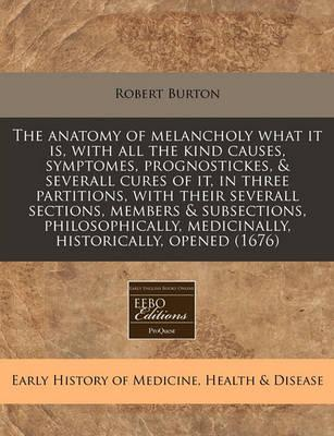 The Anatomy of Melancholy What It Is, with All the Kind Causes, Symptomes, Prognostickes, & Severall Cures of It, in Three Partitions, with Their Severall Sections, Members & Subsections, Philosophically, Medicinally, Historically, Opened (1676)