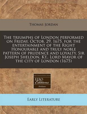The Triumphs of London Performed on Friday, Octob. 29, 1675, for the Entertainment of the Right Honourable and Truly Noble Pattern of Prudence and Loyalty, Sir Joseph Sheldon, Kt., Lord Mayor of the City of London (1675)