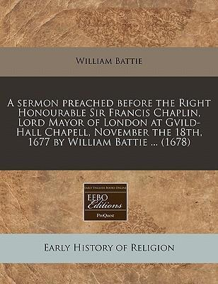 A Sermon Preached Before the Right Honourable Sir Francis Chaplin, Lord Mayor of London at Gvild-Hall Chapell, November the 18th, 1677 by William Battie ... (1678)