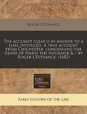 The Accompt Clear'd in Answer to a Libel Intituled, a True Account from Chichester, Concerning the Death of Habin the Informer & / By Roger L'Estrange. (1682)