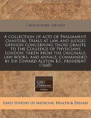 A Collection of Acts of Parliament, Charters, Trials at Law, and Judges Opinion Concerning Those Grants to the Colledge of Physicians London, Taken from the Originals, Law-Books, and Annals, Commanded by Sir Edward Alston Kt., President (1660)