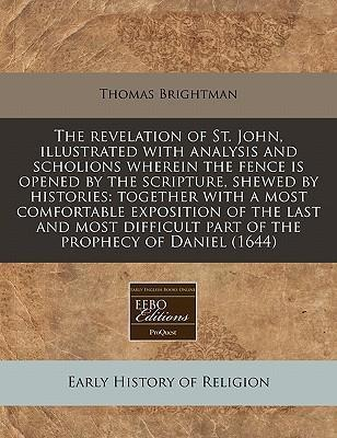 The Revelation of St. John, Illustrated with Analysis and Scholions Wherein the Fence Is Opened by the Scripture, Shewed by Histories