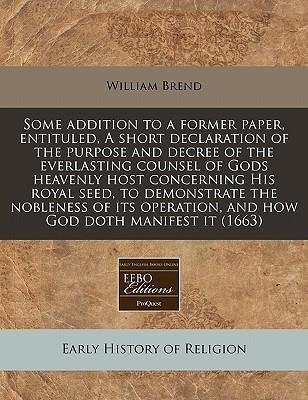 Some Addition to a Former Paper, Entituled, a Short Declaration of the Purpose and Decree of the Everlasting Counsel of Gods Heavenly Host Concerning His Royal Seed, to Demonstrate the Nobleness of Its Operation, and How God Doth Manifest It (1663)