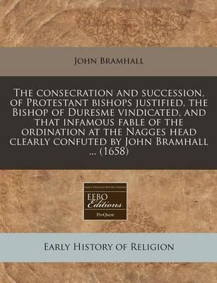 The Consecration and Succession, of Protestant Bishops Justified, the Bishop of Duresme Vindicated, and That Infamous Fable of the Ordination at the Nagges Head Clearly Confuted by John Bramhall ... (1658)
