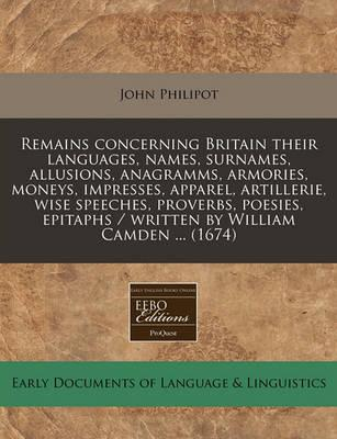Remains Concerning Britain Their Languages, Names, Surnames, Allusions, Anagramms, Armories, Moneys, Impresses, Apparel, Artillerie, Wise Speeches, Proverbs, Poesies, Epitaphs / Written by William Camden ... (1674)