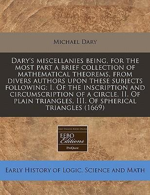 Dary's Miscellanies Being, for the Most Part a Brief Collection of Mathematical Theorems, from Divers Authors Upon These Subjects Following