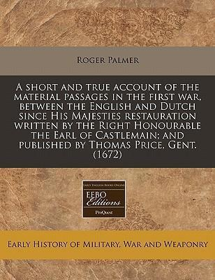 A Short and True Account of the Material Passages in the First War, Between the English and Dutch Since His Majesties Restauration Written by the Right Honourable the Earl of Castlemain; And Published by Thomas Price, Gent. (1672)