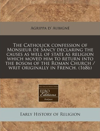 The Catholick Confession of Monsieur de Sancy Declaring the Causes as Well of State as Religion Which Moved Him to Return Into the Bosom of the Roman