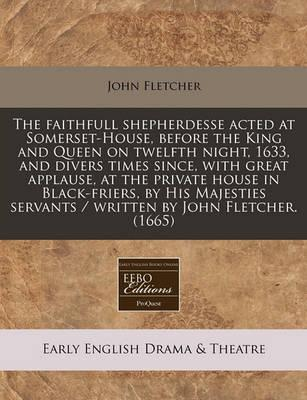 The Faithfull Shepherdesse Acted at Somerset-House, Before the King and Queen on Twelfth Night, 1633, and Divers Times Since, with Great Applause, at the Private House in Black-Friers, by His Majesties Servants / Written by John Fletcher. (1665)