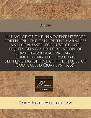 The Voice of the Innocent Uttered Forth, Or, the Call of the Harmless and Oppressed for Justice and Equity Being a Brief Relation of Some Remarkable Passages, Concerning the Tryal and Sentencing of Five of the People of God Called Quakers (1665)