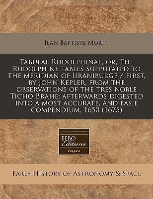 Tabulae Rudolphinae, Or, the Rudolphine Tables Supputated to the Meridian of Uraniburge / First, by John Kepler, from the Observations of the Tres Noble Ticho Brahe; Afterwards Digested Into a Most Accurate, and Easie Compendium, 1650 (1675)