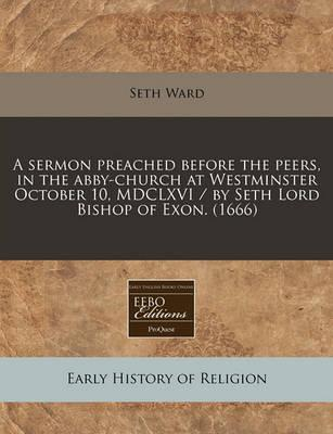 A Sermon Preached Before the Peers, in the Abby-Church at Westminster October 10, MDCLXVI / By Seth Lord Bishop of Exon. (1666)
