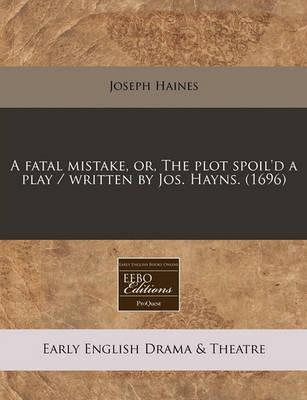 A Fatal Mistake, Or, the Plot Spoil'd a Play / Written by Jos. Hayns. (1696)