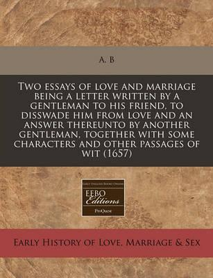 Two Essays of Love and Marriage Being a Letter Written by a Gentleman to His Friend, to Disswade Him from Love and an Answer Thereunto by Another Gentleman, Together with Some Characters and Other Passages of Wit (1657)
